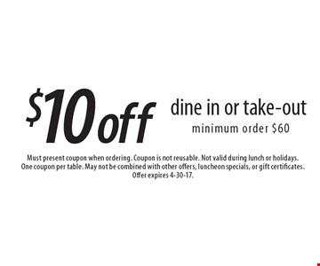 $10 off dine in or take-out, minimum order $60. Must present coupon when ordering. Coupon is not reusable. Not valid during lunch or holidays. One coupon per table. May not be combined with other offers, luncheon specials, or gift certificates. Offer expires 4-30-17.