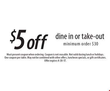 $5 off dine in or take-out, minimum order $30. Must present coupon when ordering. Coupon is not reusable. Not valid during lunch or holidays.One coupon per table. May not be combined with other offers, luncheon specials, or gift certificates. Offer expires 4-30-17.