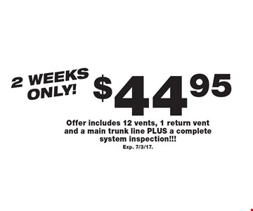 2 weeks only! $44.95 Air Duct Cleaning. Offer includes 12 vents, 1 return vent and a main trunk line PLUS a complete system inspection!!!Exp. 7/3/17.