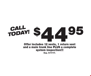 Call Today! $44.95 Air Duct Cleaning Offer includes 12 vents, 1 return vent and a main trunk line PLUS a complete system inspection!!! Exp. 9/17/17..