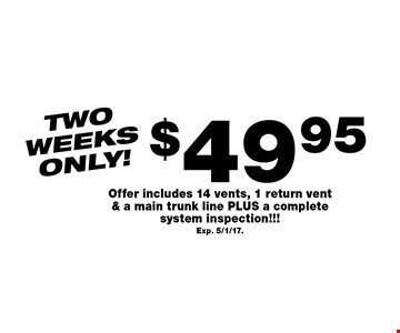 Two weeks only! $49.95 air duct cleaning. Offer includes 14 vents, 1 return vent & a main trunk line PLUS a complete system inspection!!! Exp. 5/1/17.