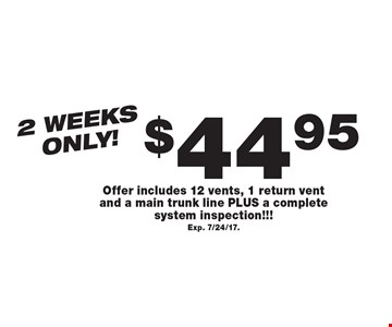 2 weeks only! $44.95 Air Duct Cleaning. Offer includes 12 vents, 1 return vent and a main trunk line PLUS a complete system inspection!!! Exp. 7/24/17.