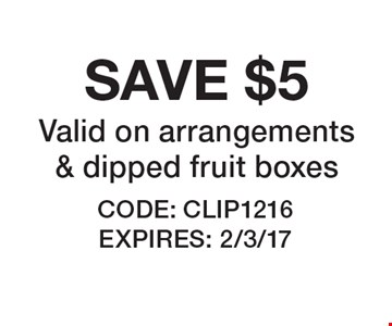 SAVE $5 Valid on arrangements & dipped fruit boxes. CODE: CLIP1216. EXPIRES: 2/3/17