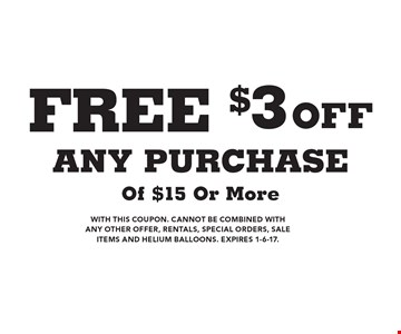 FREE $3 off any purchase of $15 or more. With this coupon. cannot be combined with any other offer, rentals, special orders, sale items and helium balloons. Expires 1-6-17.
