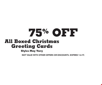 75% off All Boxed Christmas Greeting Cards. Styles May Vary. Not valid with other offers or discounts. Expires 1-6-17.