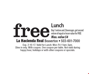 Free Lunch. Buy 1 entree and 2 beverages, get second entree of equal or lesser value for FREE. Max. value $4 . Exp. 2-10-17. Valid for Lunch: Mon-Fri 11am-3pm. Dine in only. With coupon. One coupon per table. Not valid during happy hour, holidays or with other coupons or specials.