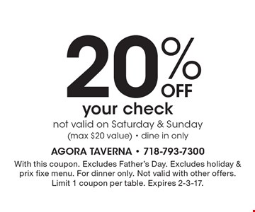 20%OFF your checknot valid on Saturday & Sunday(max $20 value) - dine in only. With this coupon. Excludes Father's Day. Excludes holiday & prix fixe menu. For dinner only. Not valid with other offers. Limit 1 coupon per table. Expires 2-3-17.