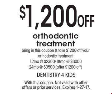 $1,200 Off orthodontic treatment. Bring in this coupon & take $1200 off your orthodontic treatment 12mo @ $2300/18mo @ $3000 24mo @ $3500 (after $1200 off). With this coupon. Not valid with other offers or prior services. Expires 1-27-17.