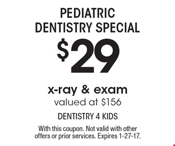 Pediatric Dentistry Special - $29 x-ray & exam. Valued at $156. With this coupon. Not valid with other offers or prior services. Expires 1-27-17.