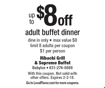 Up to $8 off adult buffet dinner. Dine in only. Max value $8. Limit 8 adults per coupon. $1 per person. With this coupon. Not valid with other offers. Expires 2-2-18. Go to LocalFlavor.com for more coupons.