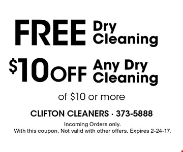 $10 Off Any Dry Cleaning of $10 or more. Free Dry Cleaning. Incoming Orders only. With this coupon. Not valid with other offers. Expires 2-24-17.