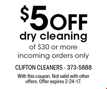 $5 Off dry cleaning of $30 or more. Incoming orders only. With this coupon. Not valid with other offers. Offer expires 2-24-17.