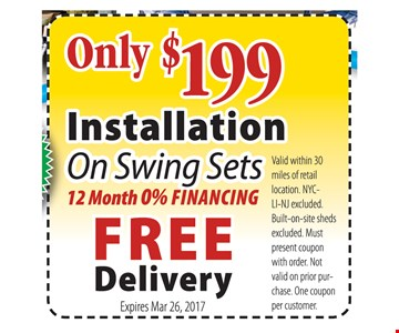 Only $199 Installation On Swing Sets. 12 Month 0% financing, free delivery. Valid within 30 miles of retail location. NYC-LI-NJ excluded. Built-on-site sheds excluded. Must present coupon when order. Not valid on prior purchase. One coupon per customer. Expires March 26, 2017.