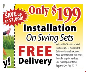 Installation on Swing Sets Only $199. Save up to $1000! Free Delivery. Valid within 30 miles of retail location. NYC-LI-NJ excluded. Built-on-site sheds excluded. Must present coupon with order. Not valid on prior purchase. One coupon per customer. Expires Sep. 30, 2017.