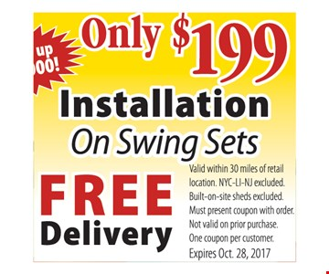 Only $199 installation on swing sets. Save up to $1000! Free delivery. Valid within 30 miles of retail location. NYC-LI-NJ excluded. Built-on-site sheds excluded. Must present coupon with order. Not valid on prior purchase. One coupon per customer. Expires Oct. 28, 2017.