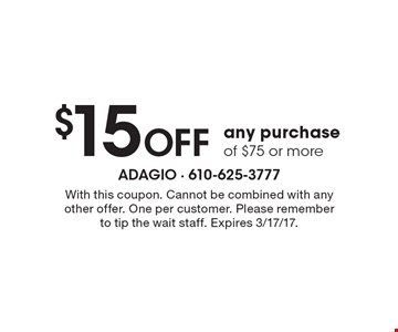 $15 Off any purchase of $75 or more. With this coupon. Cannot be combined with any other offer. One per customer. Please remember to tip the wait staff. Expires 3/17/17.