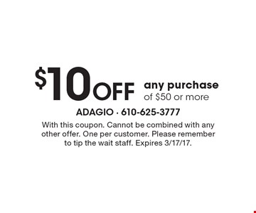$10 Off any purchase of $50 or more. With this coupon. Cannot be combined with any other offer. One per customer. Please remember to tip the wait staff. Expires 3/17/17.