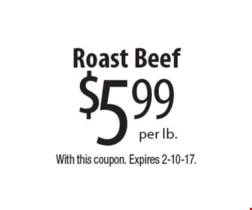 $5.99 per lb. Roast Beef. With this coupon. Expires 2-10-17.
