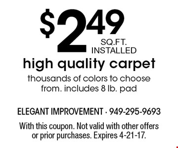 $2.49 SQ.FT. INSTALLED high quality carpet thousands of colors to choose from. Includes 8 lb. pad. With this coupon. Not valid with other offers or prior purchases. Expires 4-21-17.