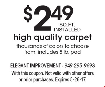 $2.49 SQ.FT. INSTALLED high quality carpet thousands of colors to choose from. includes 8 lb. pad . With this coupon. Not valid with other offers or prior purchases. Expires 5-26-17.