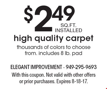 High quality carpet for $2.49 per SQ. FT. INSTALLED. Thousands of colors to choose from. includes 8 lb. pad. With this coupon. Not valid with other offers or prior purchases. Expires 8-18-17.
