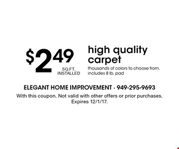 $2.49 SQ.FT. INSTALLED high quality carpet. Thousands of colors to choose from. includes 8 lb. pad. With this coupon. Not valid with other offers or prior purchases. Expires 12/1/17.