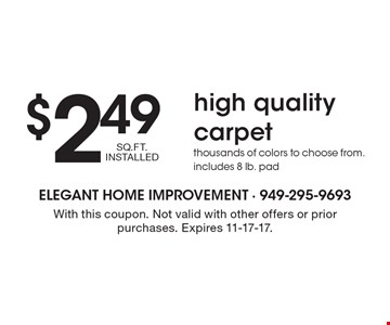 $2.49 SQ.FT. INSTALLED high quality carpet. Thousands of colors to choose from. Includes 8 lb. pad. With this coupon. Not valid with other offers or prior purchases. Expires 11-17-17.