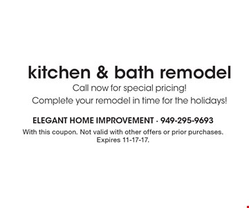 Kitchen & bath remodel .Call now for special pricing! Complete your remodel in time for the holidays! With this coupon. Not valid with other offers or prior purchases. Expires 11-17-17.