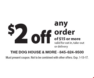 $2 off any order of $15 or more valid for eat in, take-out or delivery. Must present coupon. Not to be combined with other offers. Exp. 1-13-17.