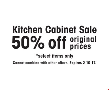 Kitchen cabinet sale! 50% off original prices. Select items only. Cannot combine with other offers. Expires 2-10-17.