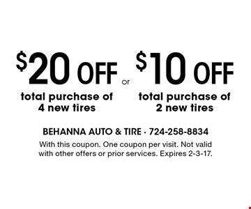 $10 OFF total purchase of 2 new tires. $20 OFF total purchase of 4 new tires. With this coupon. One coupon per visit. Not valid with other offers or prior services. Expires 2-3-17.