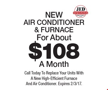 NEW AIR CONDITIONER & FURNACE For About $108 A Month. Call Today To Replace Your Units With A New High-Efficient Furnace And Air Conditioner. Expires 2/3/17.