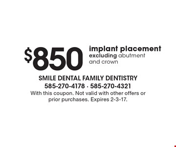 $850 implant placement excluding abutment and crown. With this coupon. Not valid with other offers or prior purchases. Expires 2-3-17.
