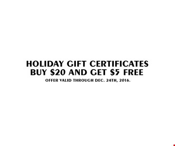 Holiday Gift Certificates. Buy $20 And Get $5 FREE. Offer Valid Through DEC. 24th, 2016.
