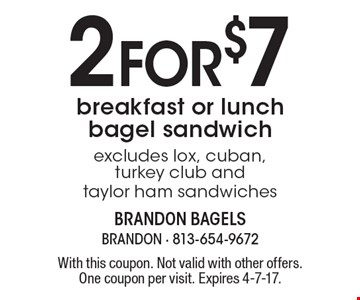 2 for $7 breakfast or lunch bagel sandwich. Excludes lox, cuban, turkey club and taylor ham sandwiches. With this coupon. Not valid with other offers. One coupon per visit. Expires 4-7-17.