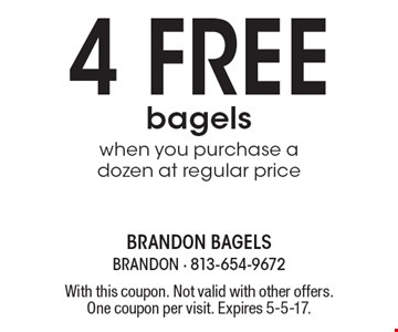 4 free bagels when you purchase a dozen at regular price. With this coupon. Not valid with other offers. One coupon per visit. Expires 5-5-17.