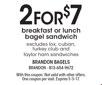 2 fo r$7 breakfast or lunch bagel sandwich. Excludes lox, cuban, turkey club and taylor ham sandwiches. With this coupon. Not valid with other offers. One coupon per visit. Expires 5-5-17.