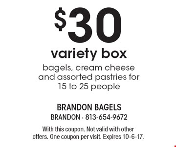 $30 variety box. Bagels, cream cheese and assorted pastries for 15 to 25 people. With this coupon. Not valid with other offers. One coupon per visit. Expires 10-6-17.
