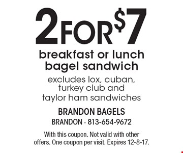 2 for $7 breakfast or lunch bagel sandwich excludes lox, cuban, turkey club and taylor ham sandwiches. With this coupon. Not valid with other offers. One coupon per visit. Expires 12-8-17.