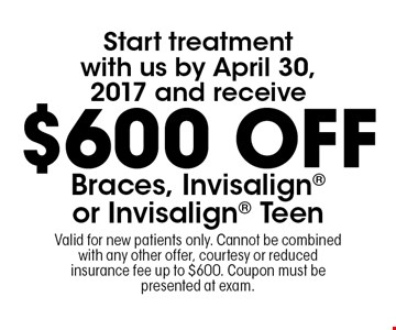 Start treatment with us by April 30, 2017 and receive $600 Off Braces, Invisalign or Invisalign Teen. Valid for new patients only. Cannot be combined with any other offer, courtesy or reduced insurance fee up to  $600. Coupon must be presented at exam.