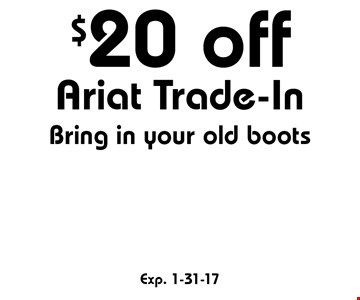 $20 off Ariat Trade-In Bring in your old boots. Exp. 1-31-17