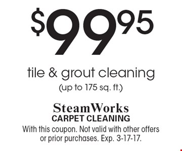 $99.95 tile & grout cleaning (up to 175 sq. ft.). With this coupon. Not valid with other offers or prior purchases. Exp. 3-17-17.