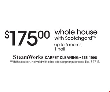 $175.00 whole house with Scotchgard. Up to 6 rooms, 1 hall. With this coupon. Not valid with other offers or prior purchases. Exp. 3-17-17.