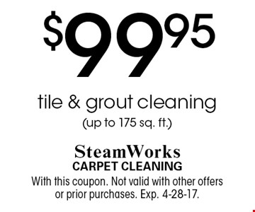 $99.95 tile & grout cleaning (up to 175 sq. ft.). With this coupon. Not valid with other offers or prior purchases. Exp. 4-28-17.