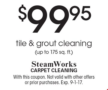 $99.95 tile & grout cleaning (up to 175 sq. ft.). With this coupon. Not valid with other offers or prior purchases. Exp. 9-1-17.
