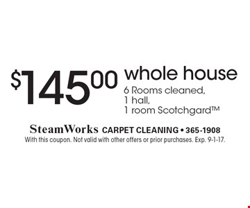 $145.00 whole house. 6 Rooms cleaned,1 hall,1 room Scotchgard. With this coupon. Not valid with other offers or prior purchases. Exp. 9-1-17.