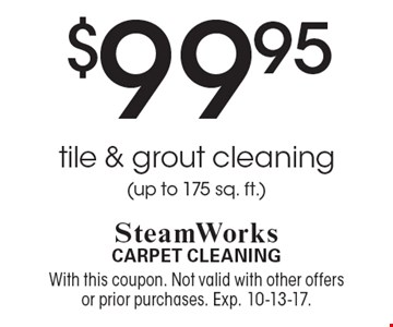 $99.95 tile & grout cleaning(up to 175 sq. ft.). With this coupon. Not valid with other offers or prior purchases. Exp. 10-13-17.