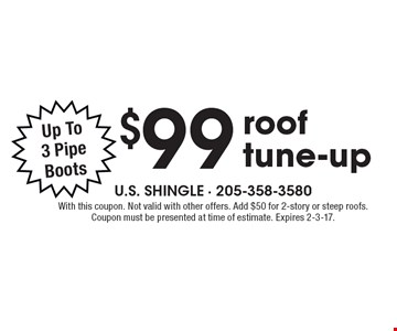 $99 roof tune-up. Up To 3 Pipe Boots. With this coupon. Not valid with other offers. Add $50 for 2-story or steep roofs. Coupon must be presented at time of estimate. Expires 2-3-17.
