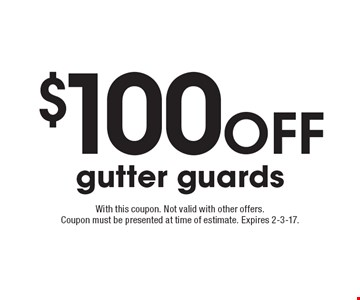 $100off gutter guards. With this coupon. Not valid with other offers. Coupon must be presented at time of estimate. Expires 2-3-17.