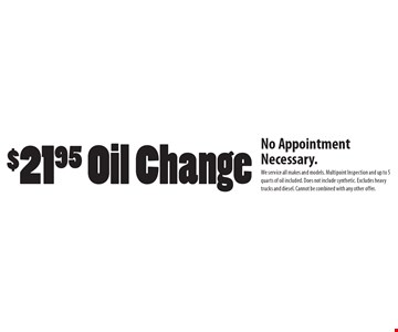 $21.95 Oil Change. No Appointment Necessary. We service all makes and models. Multipoint Inspection and up to 5 quarts of oil included. Does not include synthetic. Excludes heavy trucks and diesel. Cannot be combined with any other offer.